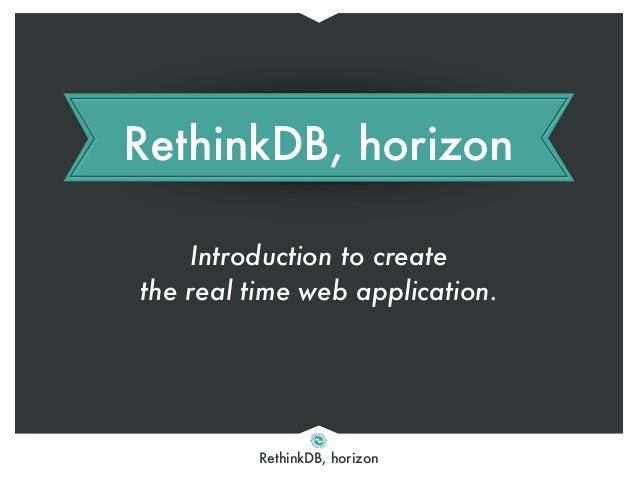 RethinkDB, horizon RethinkDB, horizon Introduction to create the real time web application.