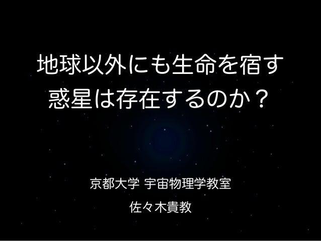 京都大学 宇宙物理学教室 ! 佐々木貴教 地球以外にも生命を宿す 惑星は存在するのか?
