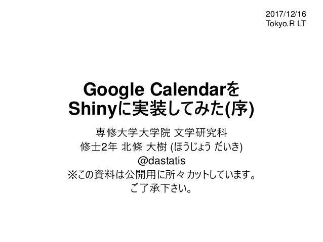 Google Calendarを Shinyに実装してみた(序) 専修大学大学院 文学研究科 修士2年 北條 大樹 (ほうじょう だいき) @dastatis ※この資料は公開用に所々カットしています。 ご了承下さい。 2017/12/16 T...