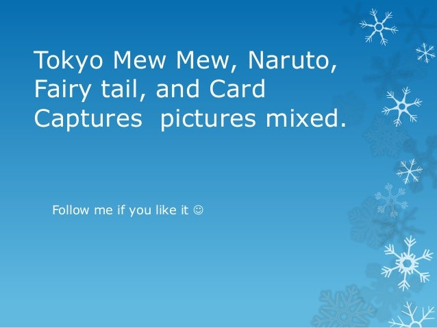 Tokyo Mew Mew, Naruto,Fairy tail, and CardCaptures pictures mixed.Follow me if you like it 
