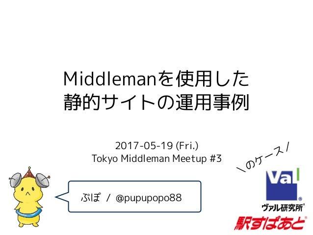 Middlemanを使用した 静的サイトの運用事例 2017-05-19 (Fri.)  Tokyo Middleman Meetup #3 ぷぽ / @pupupopo88 \のケース/