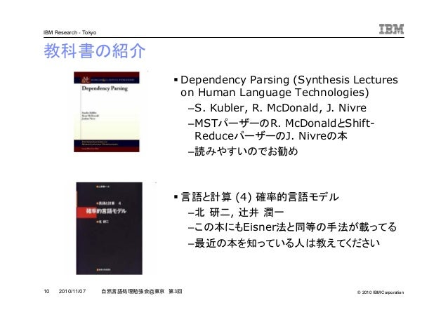 © 2010 IBM Corporation IBM Research - Tokyo 10 自然言語処理勉強会@東京 第3回2010/11/07 教科書の紹介 Dependency Parsing (Synthesis Lectures on...