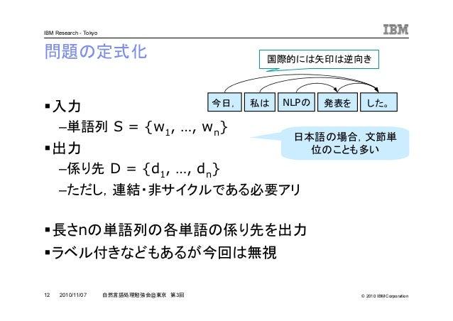 © 2010 IBM Corporation IBM Research - Tokyo 12 自然言語処理勉強会@東京 第3回2010/11/07 問題の定式化 入力 –単語列 S = {w1, …, wn} 出力 –係り先 D = {d1, ...