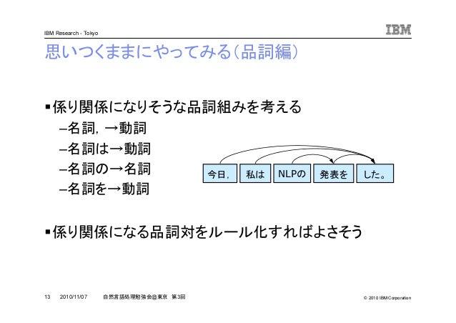 © 2010 IBM Corporation IBM Research - Tokyo 13 自然言語処理勉強会@東京 第3回2010/11/07 思いつくままにやってみる(品詞編) 係り関係になりそうな品詞組みを考える –名詞,→動詞 –名詞...