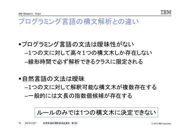 © 2010 IBM Corporation IBM Research - Tokyo 15 自然言語処理勉強会@東京 第3回2010/11/07 プログラミング言語の構文解析との違い プログラミング言語の文法は曖昧性がない –1つの文に対して...