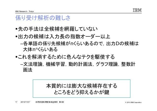© 2010 IBM Corporation IBM Research - Tokyo 17 自然言語処理勉強会@東京 第3回2010/11/07 係り受け解析の難しさ 先の手法は全候補を網羅していない 出力の候補は入力長の指数オーダー以上 –...
