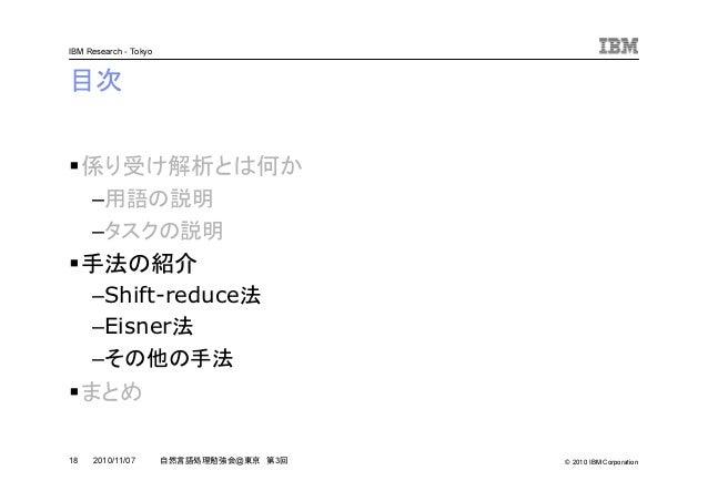 © 2010 IBM Corporation IBM Research - Tokyo 18 自然言語処理勉強会@東京 第3回2010/11/07 目次 係り受け解析とは何か –用語の説明 –タスクの説明 手法の紹介 –Shift-reduce...