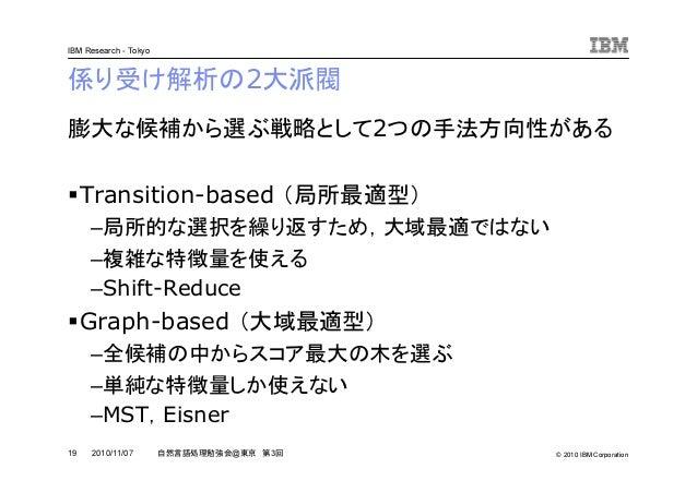 © 2010 IBM Corporation IBM Research - Tokyo 19 自然言語処理勉強会@東京 第3回2010/11/07 係り受け解析の2大派閥 膨大な候補から選ぶ戦略として2つの手法方向性がある Transition...