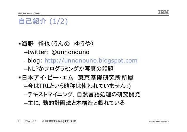 © 2010 IBM Corporation IBM Research - Tokyo 2 自然言語処理勉強会@東京 第3回2010/11/07 自己紹介 (1/2) 海野 裕也(うんの ゆうや) –twitter: @unnonouno –b...