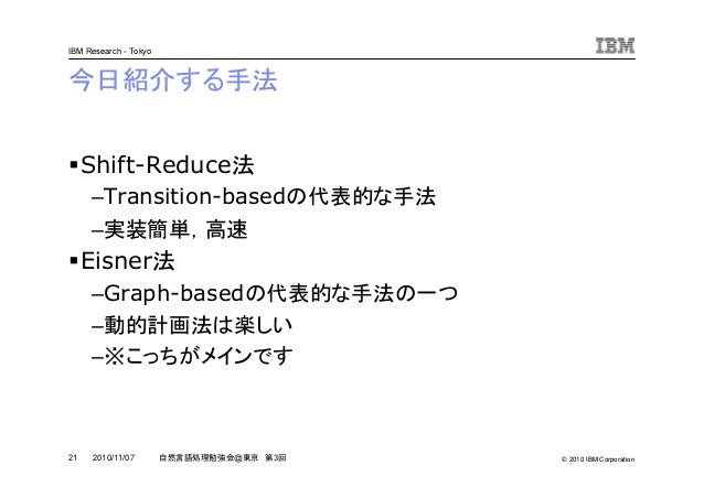 © 2010 IBM Corporation IBM Research - Tokyo 21 自然言語処理勉強会@東京 第3回2010/11/07 今日紹介する手法 Shift-Reduce法 –Transition-basedの代表的な手法 ...
