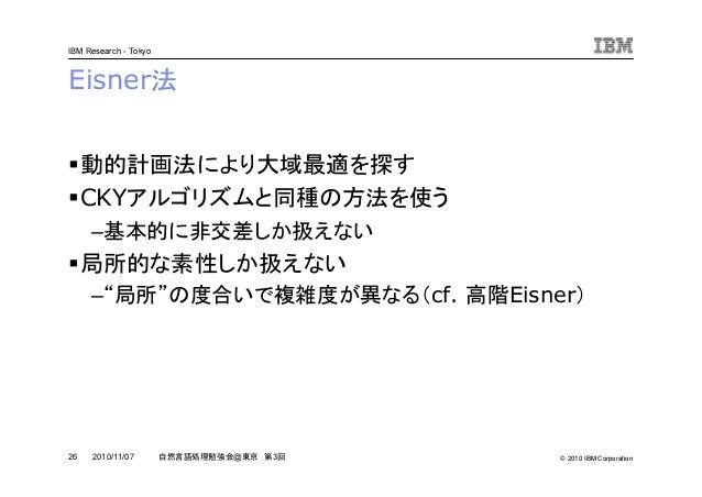 © 2010 IBM Corporation IBM Research - Tokyo 26 自然言語処理勉強会@東京 第3回2010/11/07 Eisner法 動的計画法により大域最適を探す CKYアルゴリズムと同種の方法を使う –基本的に...
