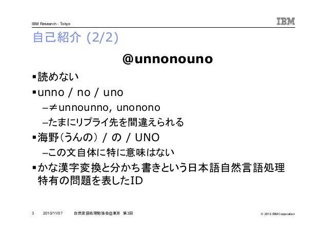 © 2010 IBM Corporation IBM Research - Tokyo 3 自然言語処理勉強会@東京 第3回2010/11/07 自己紹介 (2/2) 読めない unno / no / uno –≠unnounno, unono...