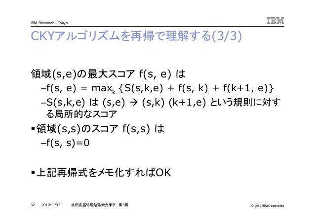 © 2010 IBM Corporation IBM Research - Tokyo 32 自然言語処理勉強会@東京 第3回2010/11/07 CKYアルゴリズムを再帰で理解する(3/3) 領域(s,e)の最大スコア f(s, e) は –...