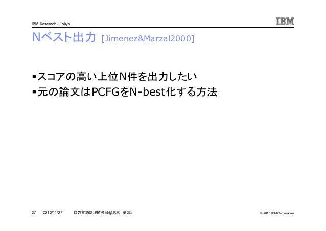 © 2010 IBM Corporation IBM Research - Tokyo 37 自然言語処理勉強会@東京 第3回2010/11/07 Nベスト出力 [Jimenez&Marzal2000] スコアの高い上位N件を出力したい 元の論...