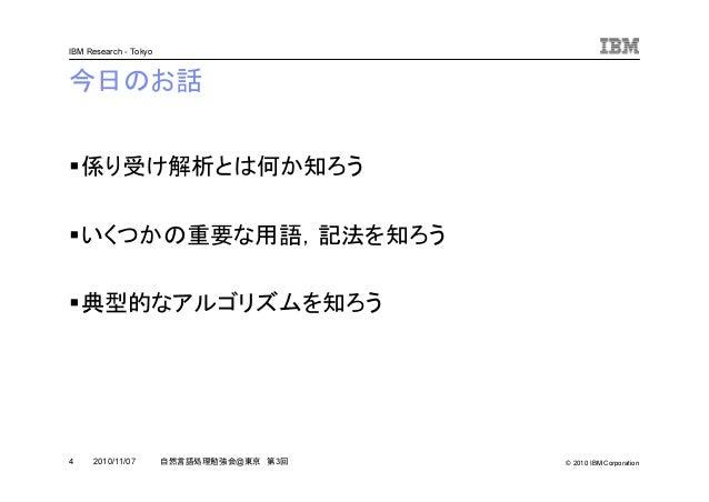 © 2010 IBM Corporation IBM Research - Tokyo 4 自然言語処理勉強会@東京 第3回2010/11/07 今日のお話 係り受け解析とは何か知ろう いくつかの重要な用語,記法を知ろう 典型的なアルゴリズムを...