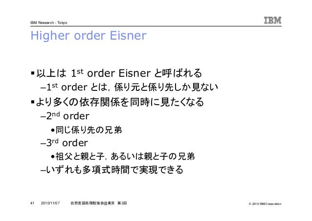 © 2010 IBM Corporation IBM Research - Tokyo 41 自然言語処理勉強会@東京 第3回2010/11/07 Higher order Eisner 以上は 1st order Eisner と呼ばれる –...