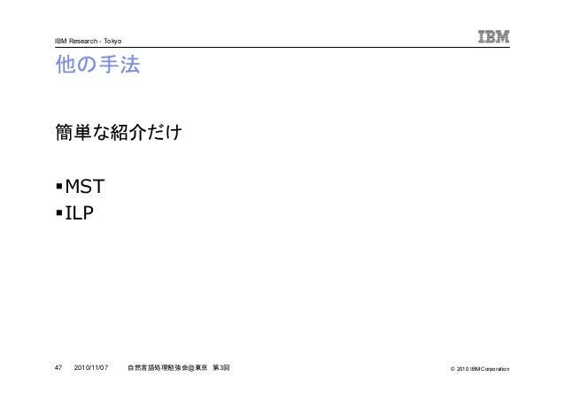 © 2010 IBM Corporation IBM Research - Tokyo 47 自然言語処理勉強会@東京 第3回2010/11/07 他の手法 簡単な紹介だけ MST ILP