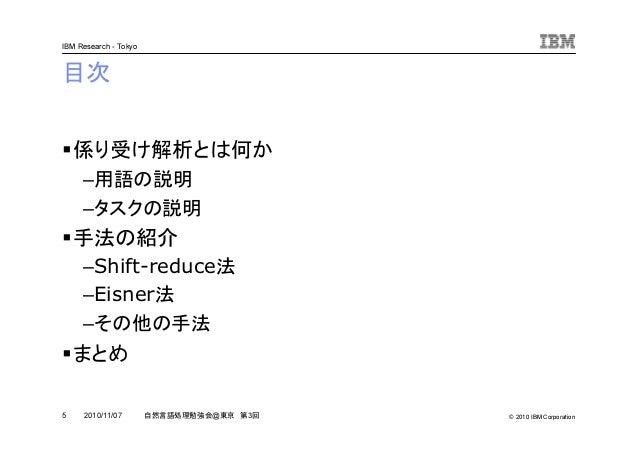 © 2010 IBM Corporation IBM Research - Tokyo 5 自然言語処理勉強会@東京 第3回2010/11/07 目次 係り受け解析とは何か –用語の説明 –タスクの説明 手法の紹介 –Shift-reduce法...