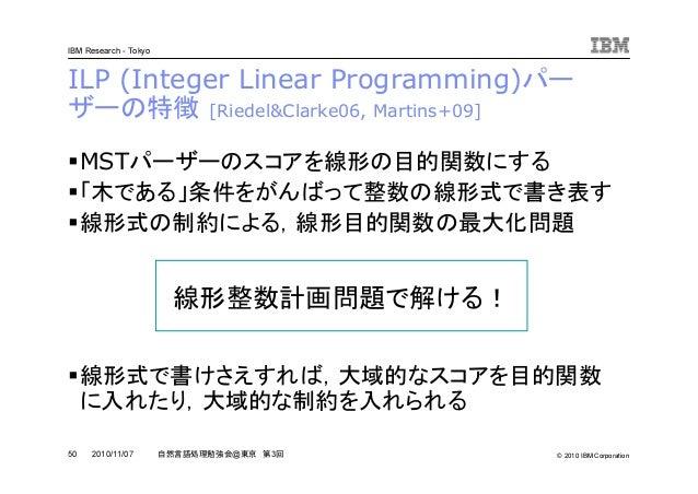 © 2010 IBM Corporation IBM Research - Tokyo 50 自然言語処理勉強会@東京 第3回2010/11/07 ILP (Integer Linear Programming)パー ザーの特徴 [Riedel...