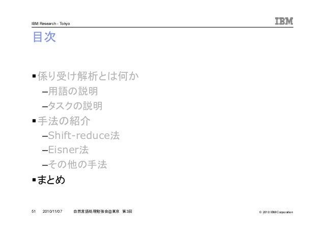 © 2010 IBM Corporation IBM Research - Tokyo 51 自然言語処理勉強会@東京 第3回2010/11/07 目次 係り受け解析とは何か –用語の説明 –タスクの説明 手法の紹介 –Shift-reduce...