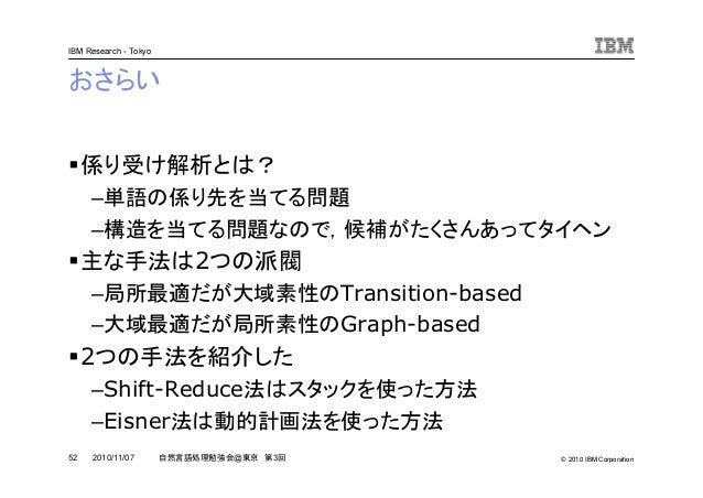 © 2010 IBM Corporation IBM Research - Tokyo 52 自然言語処理勉強会@東京 第3回2010/11/07 おさらい 係り受け解析とは? –単語の係り先を当てる問題 –構造を当てる問題なので,候補がたくさ...