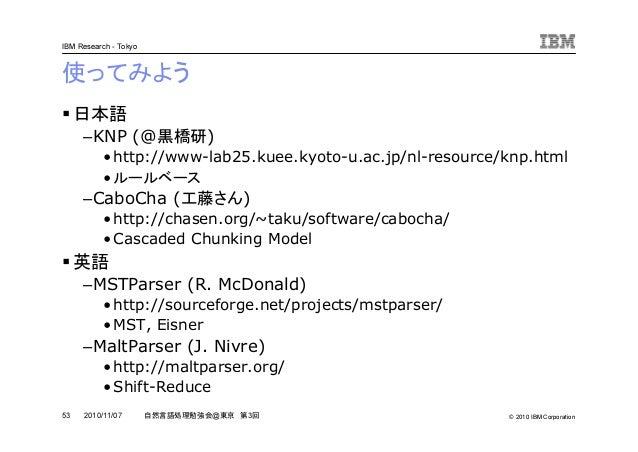 © 2010 IBM Corporation IBM Research - Tokyo 53 自然言語処理勉強会@東京 第3回2010/11/07 使ってみよう 日本語 –KNP (@黒橋研) •http://www-lab25.kuee.ky...