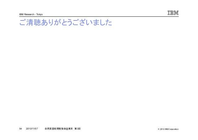© 2010 IBM Corporation IBM Research - Tokyo 54 自然言語処理勉強会@東京 第3回2010/11/07 ご清聴ありがとうございました