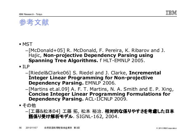 © 2010 IBM Corporation IBM Research - Tokyo 56 自然言語処理勉強会@東京 第3回2010/11/07 参考文献 MST –[McDonald+05] R. McDonald, F. Pereira,...