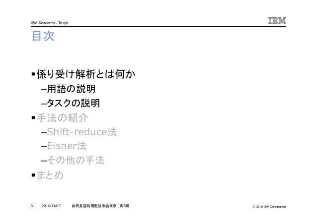 © 2010 IBM Corporation IBM Research - Tokyo 6 自然言語処理勉強会@東京 第3回2010/11/07 目次 係り受け解析とは何か –用語の説明 –タスクの説明 手法の紹介 –Shift-reduce法...