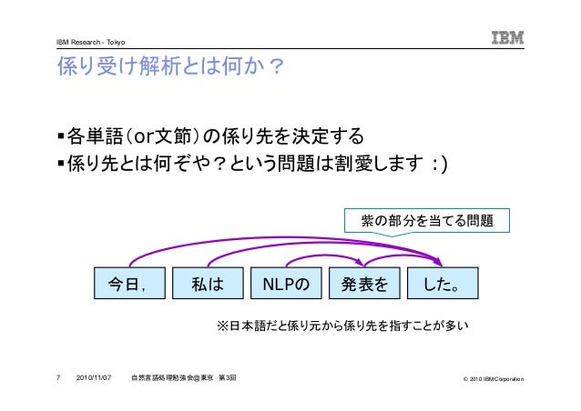 © 2010 IBM Corporation IBM Research - Tokyo 7 自然言語処理勉強会@東京 第3回2010/11/07 係り受け解析とは何か? 各単語(or文節)の係り先を決定する 係り先とは何ぞや?という問題は割愛し...