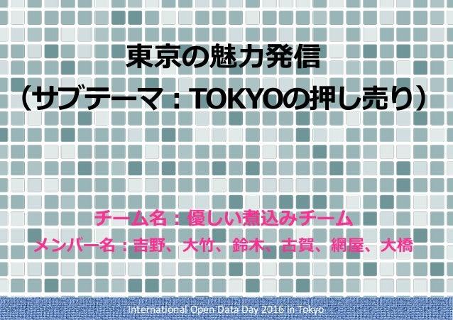 東京の魅⼒発信 (サブテーマ:TOKYOの押し売り)   チーム名:優しい煮込みチーム メンバー名:吉野、⼤⽵、鈴⽊、古賀、網屋、⼤橋 InternationalOpenDataDay2016inTokyo