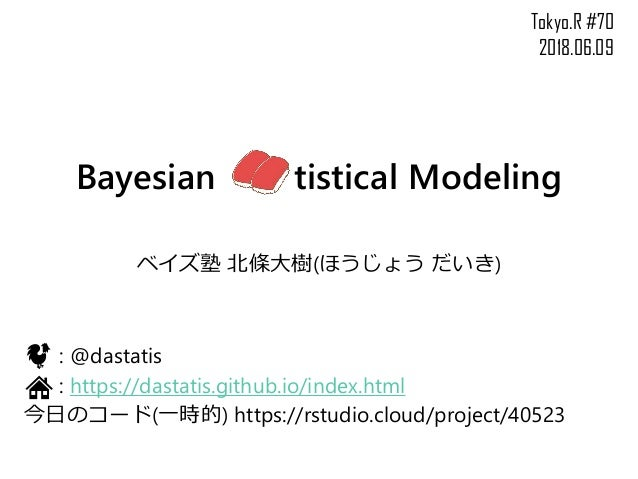 Bayesian tistical Modeling ベイズ塾 北條大樹(ほうじょう だいき) : @dastatis : https://dastatis.github.io/index.html 今日のコード(一時的) https://rs...