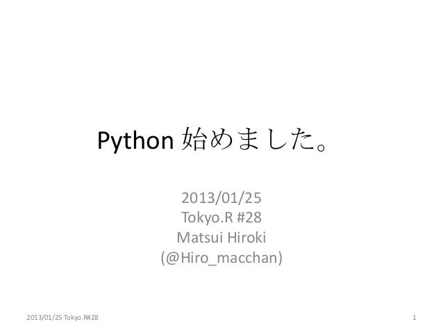 Python 始めました。                          2013/01/25                          Tokyo.R #28                          Matsui Hir...