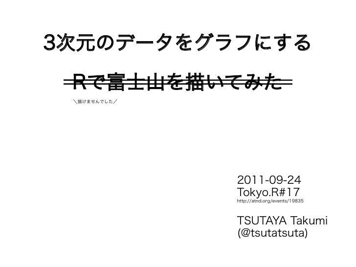 3次元のデータをグラフにする Rで富士山を描いてみた \描けませんでした/              2011-09-24              Tokyo.R#17              http://atnd.org/events/...
