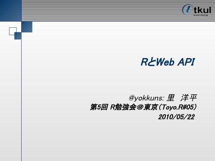 RとWeb API          @yokkuns: 里 洋平 第5回 R勉強会@東京(Toyo.R#05)            2010/05/22