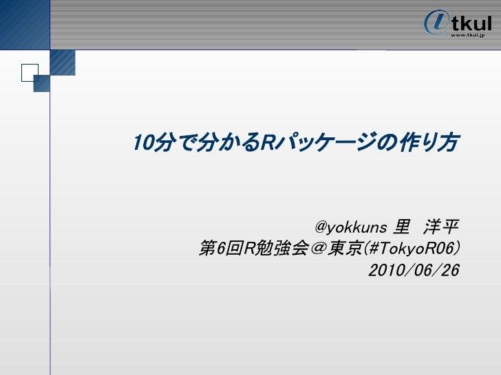 10分で分かるRパッケージの作り方             @yokkuns 里 洋平    第6回R勉強会@東京(#TokyoR06)                 2010/06/26
