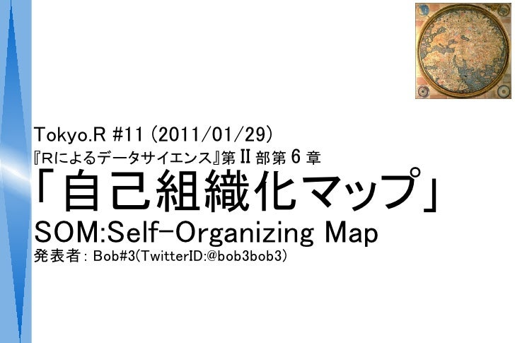 Tokyo.R #11 (2011/01/29)『Rによるデータサイエンス』第 II 部第 6 章「自己組織化マップ」SOM:Self-Organizing Map発表者: Bob#3(TwitterID:@bob3bob3)