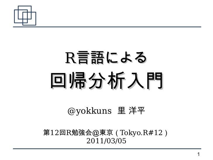 R言語による回帰分析入門    @yokkuns 里 洋平第12回R勉強会@東京(Tokyo.R#12)       2011/03/05                          1