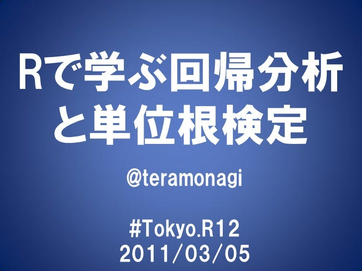 Rで学ぶ回帰分析 と単位根検定  @teramonagi   #Tokyo.R12  2011/03/05