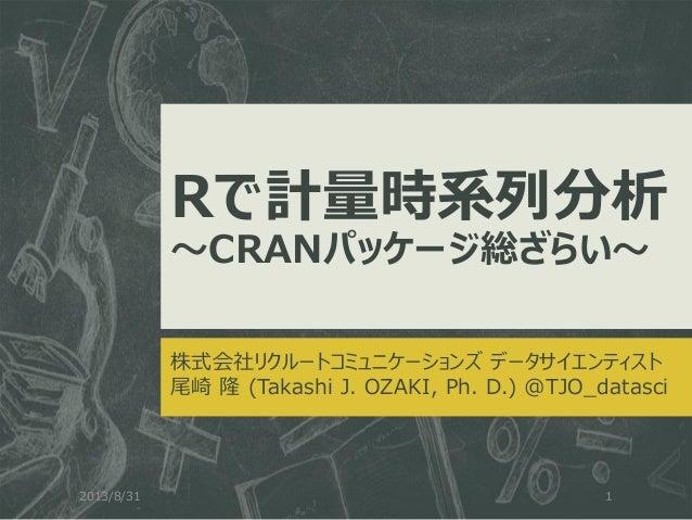 Rで計量時系列分析 ~CRANパッケージ総ざらい~ 株式会社リクルートコミュニケーションズ データサイエンティスト 尾崎 隆 (Takashi J. OZAKI, Ph. D.) @TJO_datasci 2013/8/31 1