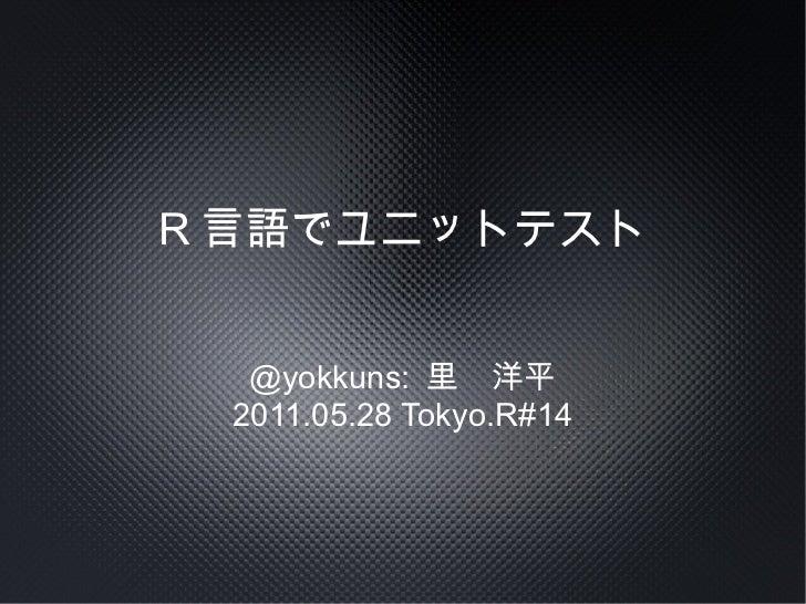 R 言語でユニットテスト  @yokkuns: 里 洋平 2011.05.28 Tokyo.R#14