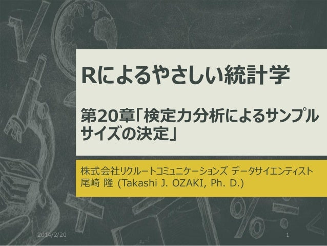 Rによるやさしい統計学 第20章「検定力分析によるサンプル サイズの決定」 株式会社リクルートコミュニケーションズ データサイエンティスト 尾崎 隆 (Takashi J. OZAKI, Ph. D.)  2014/2/20  1