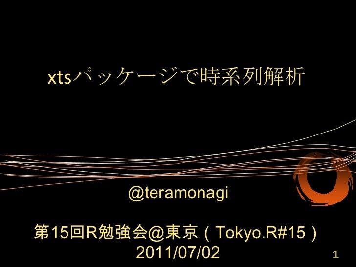 xtsパッケージで時系列解析<br />@teramonagi<br />第15回R勉強会@東京(Tokyo.R#15)<br />2011/07/02<br />1<br />
