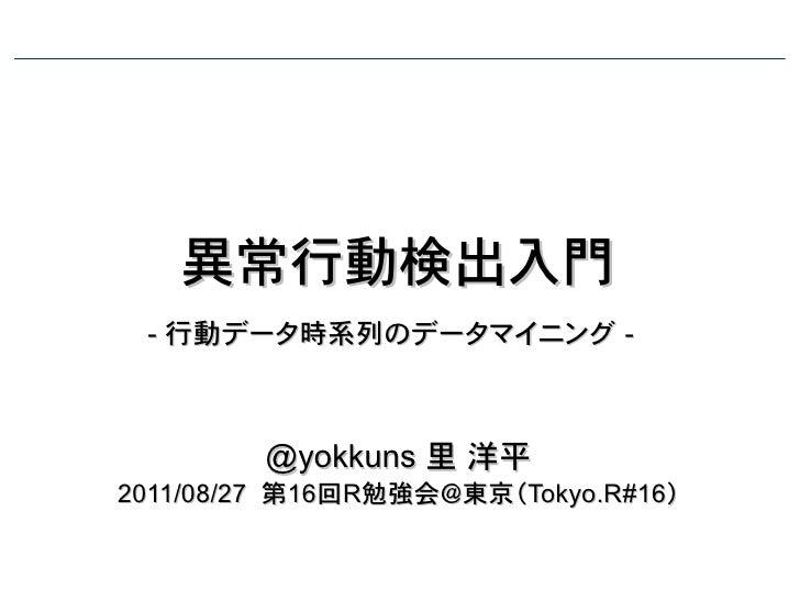 異常行動検出入門 - 行動データ時系列のデータマイニング -        @yokkuns 里 洋平2011/08/27 第16回R勉強会@東京(Tokyo.R#16)