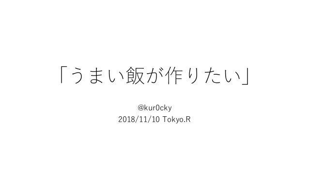 「うまい飯が作りたい」 @kur0cky 2018/11/10 Tokyo.R