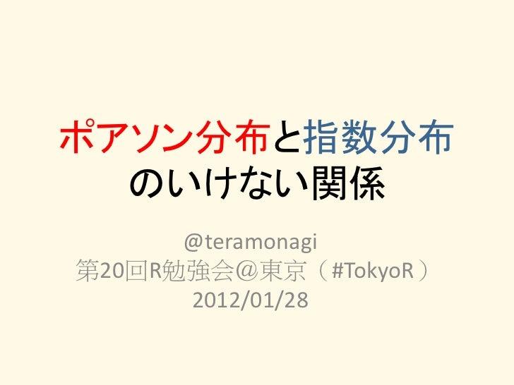 ポアソン分布と指数分布  のいけない関係      @teramonagi第20回R勉強会@東京(#TokyoR)      2012/01/28