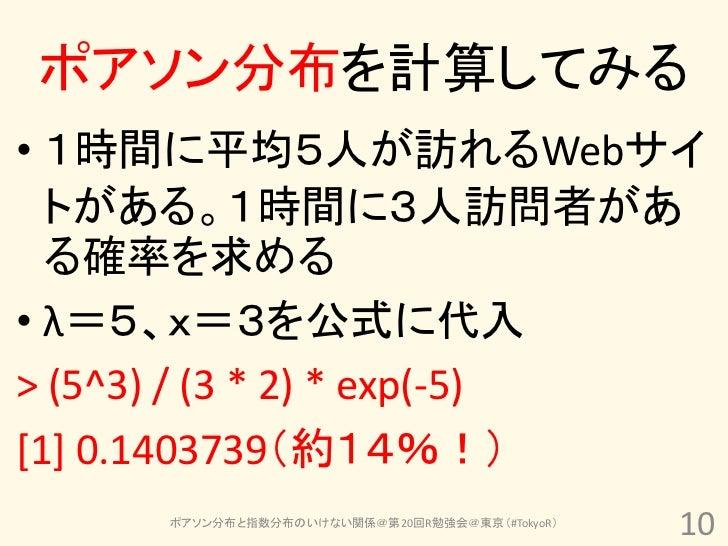 ポアソン分布を計算してみる• 1時間に平均5人が訪れるWebサイ  トがある。1時間に3人訪問者があ  る確率を求める• λ=5、x=3を公式に代入> (5^3) / (3 * 2) * exp(-5)[1] 0.1403739(約14%!) ...