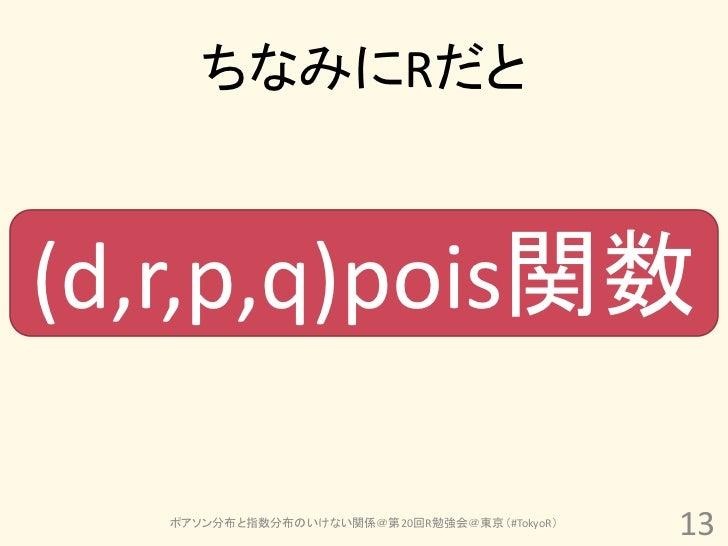 ちなみにRだと(d,r,p,q)pois関数   ポアソン分布と指数分布のいけない関係@第20回R勉強会@東京(#TokyoR)                                             13