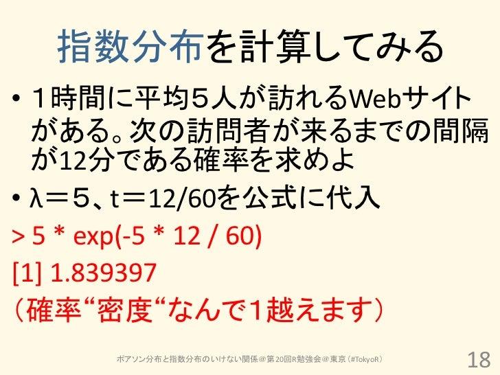 指数分布を計算してみる• 1時間に平均5人が訪れるWebサイト  がある。次の訪問者が来るまでの間隔  が12分である確率を求めよ• λ=5、t=12/60を公式に代入> 5 * exp(-5 * 12 / 60)[1] 1.839397(確率...