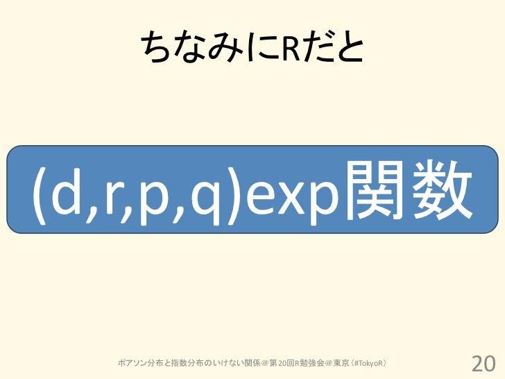 ちなみにRだと(d,r,p,q)exp関数  ポアソン分布と指数分布のいけない関係@第20回R勉強会@東京(#TokyoR)                                            20